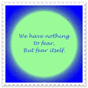 nothing to fear but fear